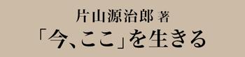片山源治郎 今、ここを生きる